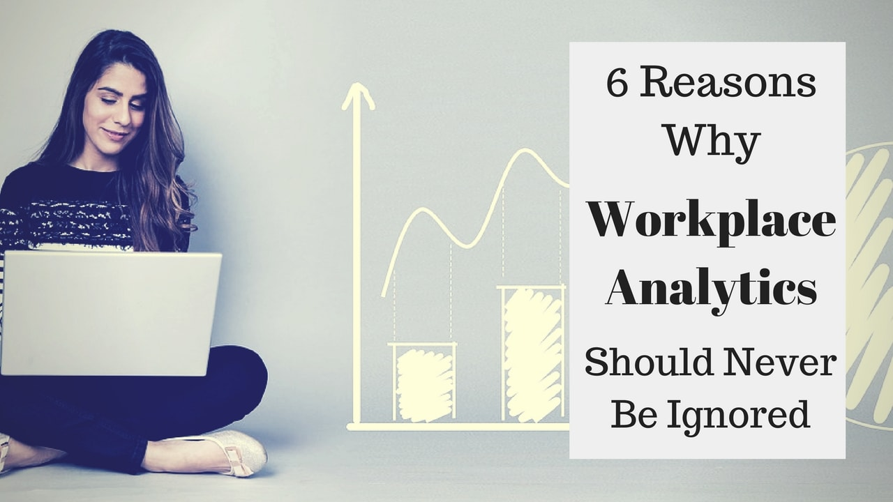 6 Reasons Why You Shouldn't Ignore Workplace Analytics At Any Cost!
