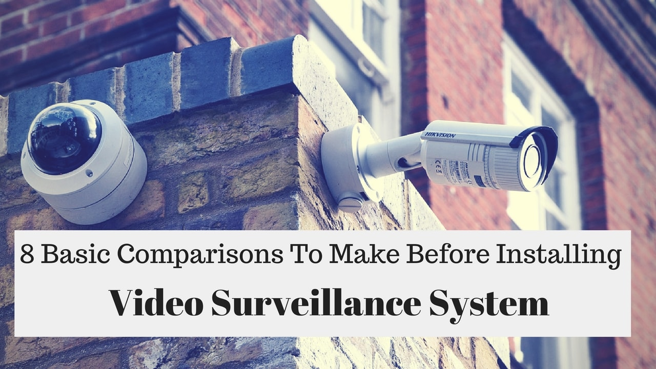 8 Basic Comparisons To Make Before Installing A Video Surveillance System